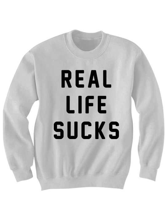 REAL LIFE SUCKS SWEATSHIRT FUNNY SHIRTS WORD T-SHIRTS WORDS ON A ...
